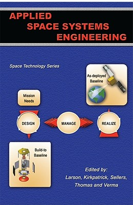 Applied Space Systems Engineering By Larson, Wiley J. (EDT)/ Kirkpatrick, Doug (EDT)/ Sellers, Jerry Jon (EDT)/ Thomas, L. Dale (EDT)/ Verma, Dinesh (EDT)